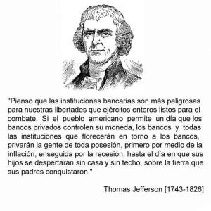 Los bancos son más peligrosos para nuestras libertades que ejércitos listos para el combate. Thomas Jefferson.